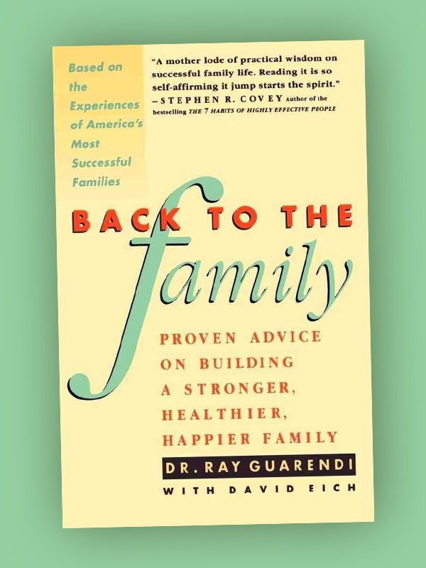 Back to the Family – Proven Advice on Building a Stronger, Healthier, Happier Family – Dr. Ray Guarendi