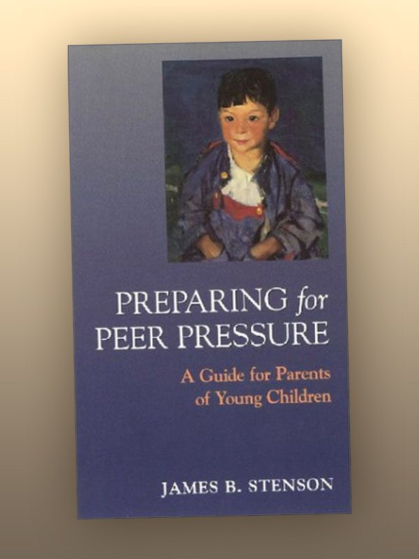 Preparing for Peer Pressure – A Guide for Parents of Young Children – James Stenson