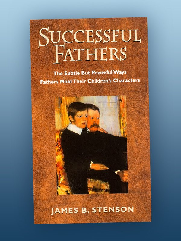Successful Fathers: The Subtle but Powerful Ways Fathers Mold Their Children's Characters – James Stenson